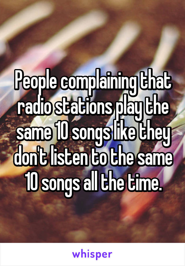 People complaining that radio stations play the same 10 songs like they don't listen to the same 10 songs all the time.