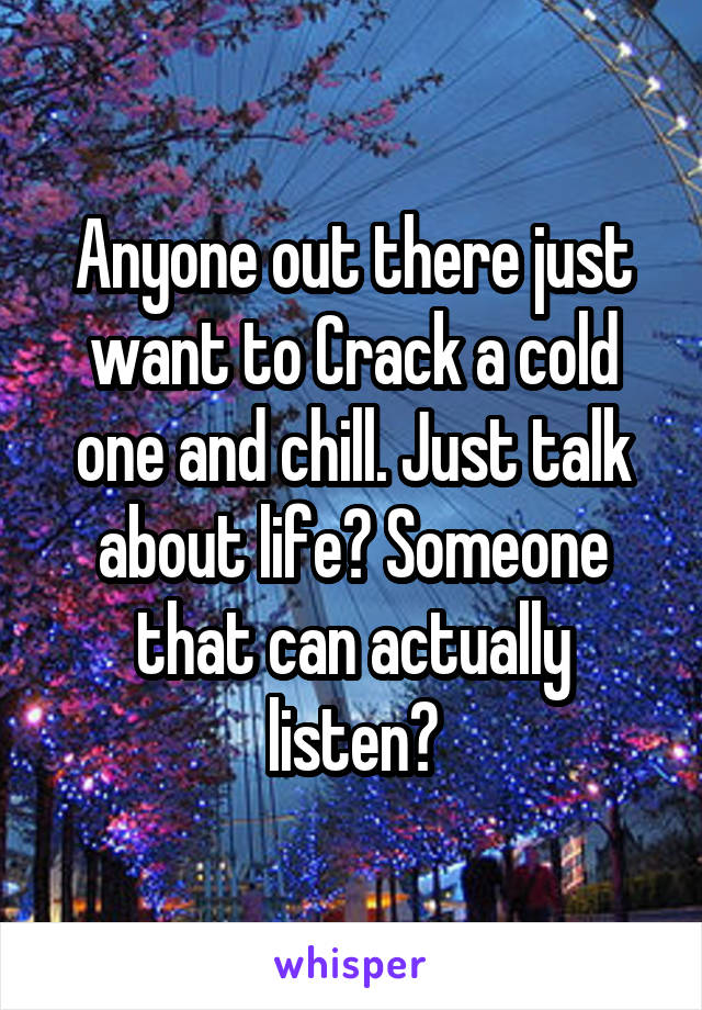 Anyone out there just want to Crack a cold one and chill. Just talk about life? Someone that can actually listen?