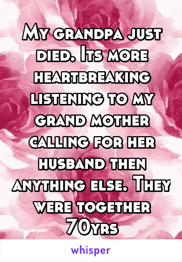 My grandpa just died. Its more heartbreaking listening to my grand mother calling for her husband then anything else. They were together 70yrs