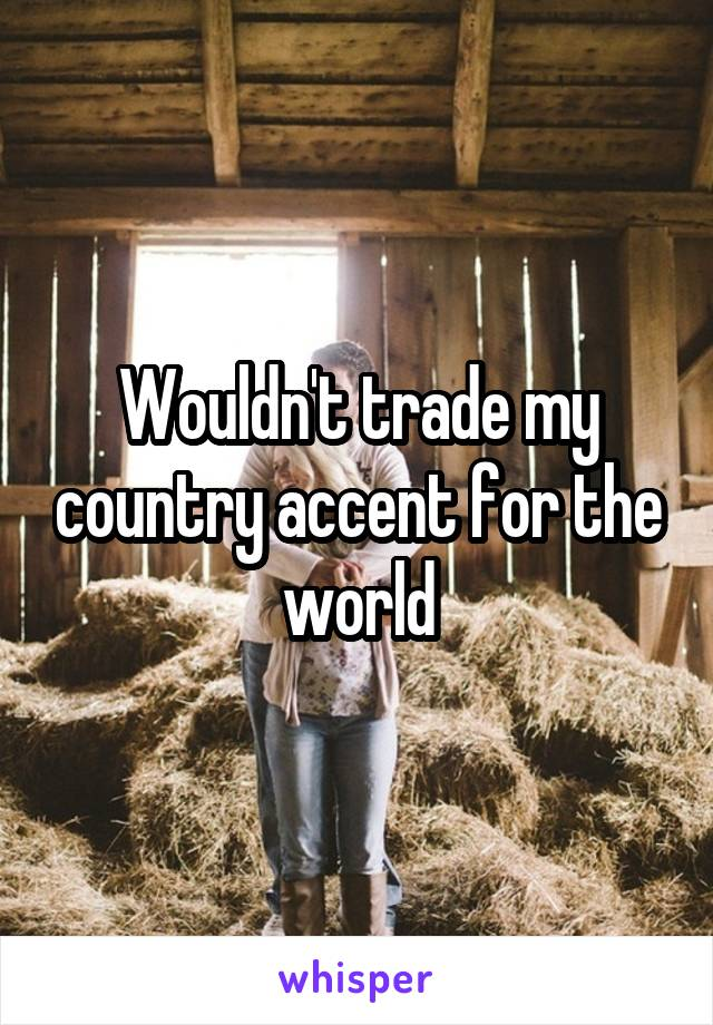 Wouldn't trade my country accent for the world