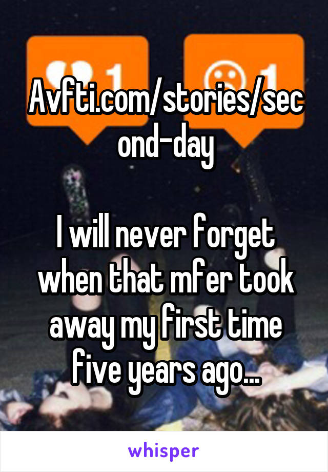 Avfti.com/stories/second-day  I will never forget when that mfer took away my first time five years ago...