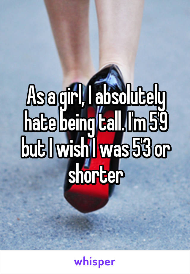 As a girl, I absolutely hate being tall. I'm 5'9 but I wish I was 5'3 or shorter