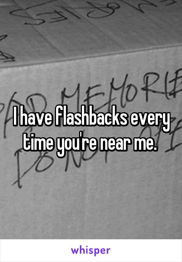 I have flashbacks every time you're near me.
