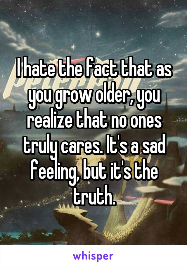 I hate the fact that as you grow older, you realize that no ones truly cares. It's a sad feeling, but it's the truth.