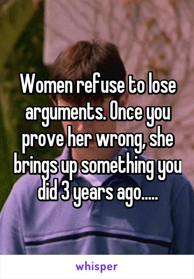 Women refuse to lose arguments. Once you prove her wrong, she brings up something you did 3 years ago.....