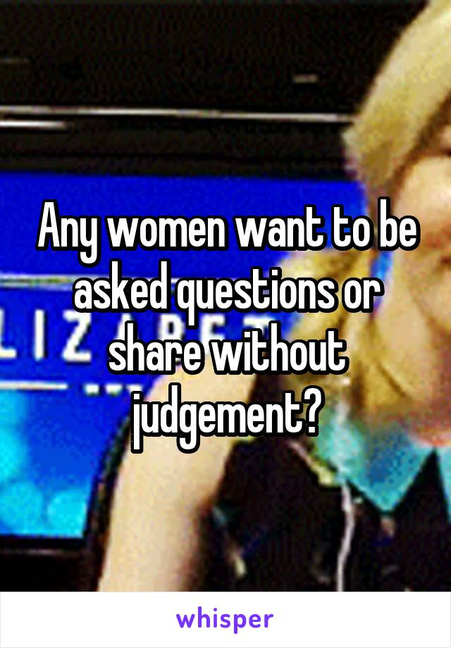 Any women want to be asked questions or share without judgement?