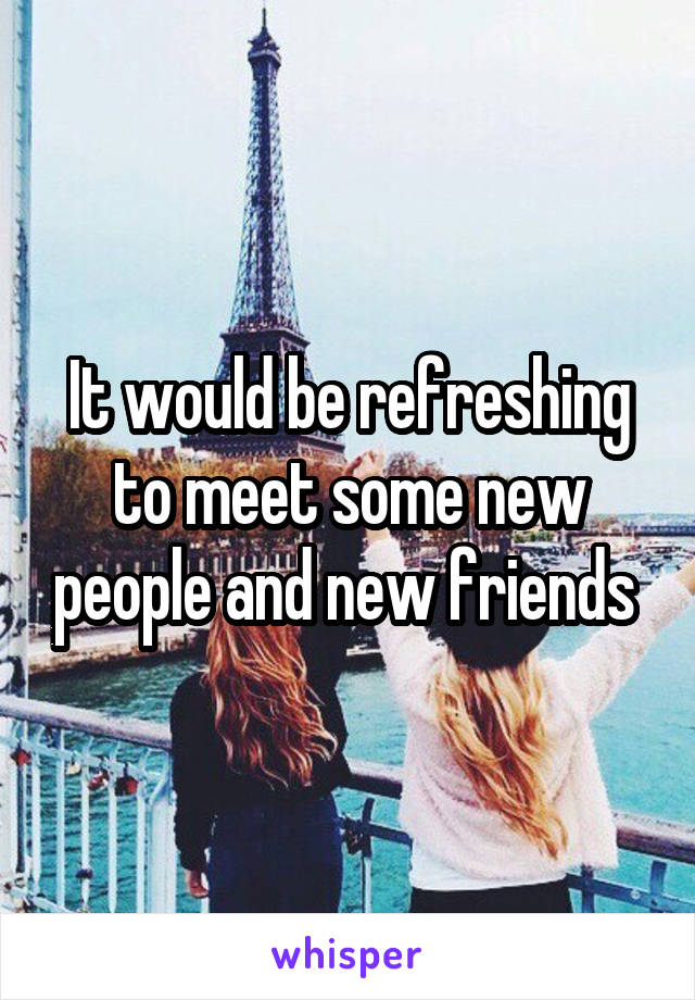 It would be refreshing to meet some new people and new friends