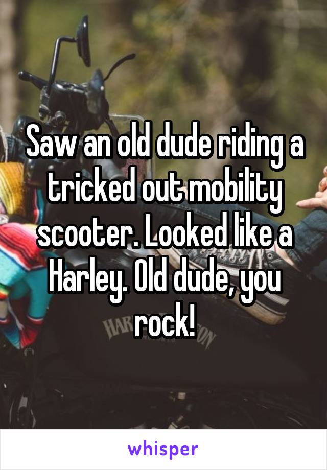 Saw an old dude riding a tricked out mobility scooter. Looked like a Harley. Old dude, you rock!