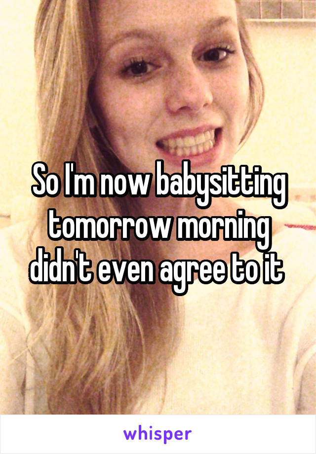 So I'm now babysitting tomorrow morning didn't even agree to it
