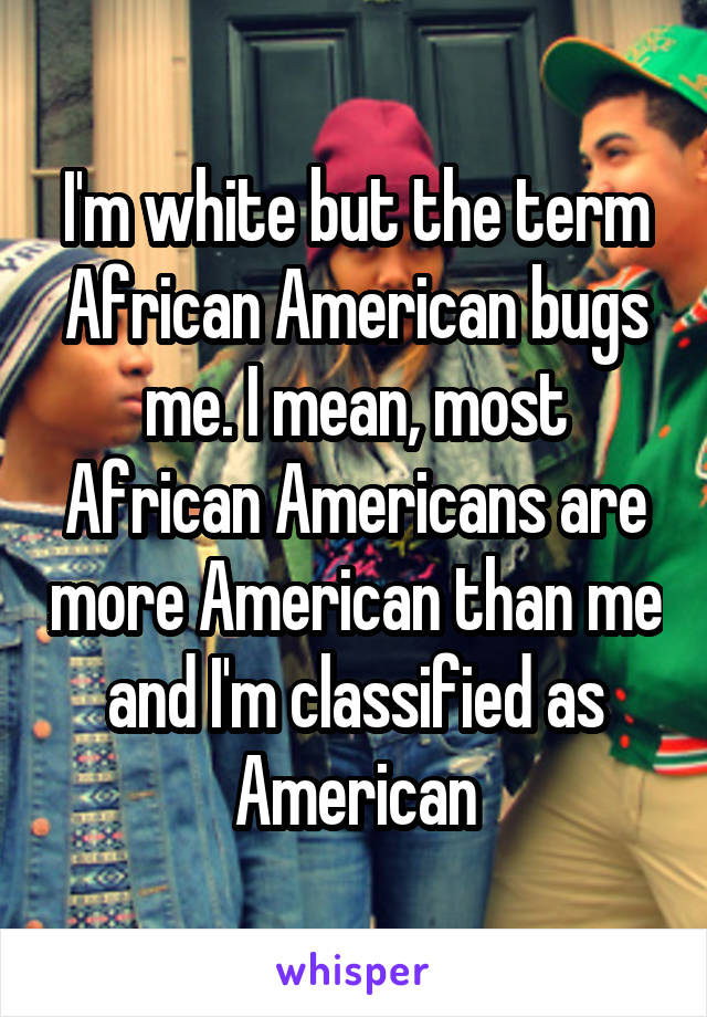 I'm white but the term African American bugs me. I mean, most African Americans are more American than me and I'm classified as American