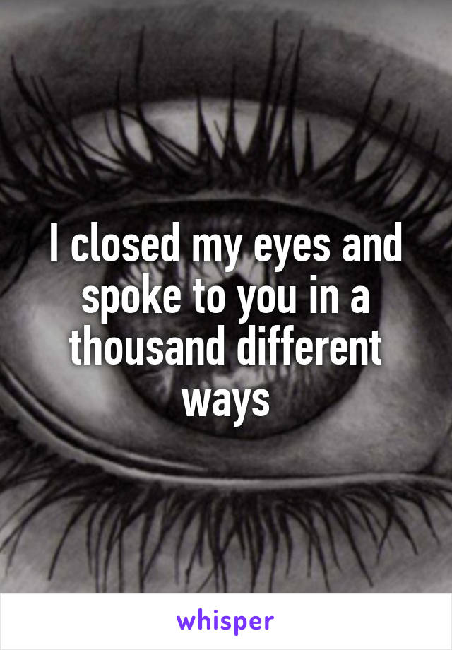 I closed my eyes and spoke to you in a thousand different ways