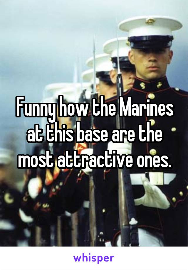 Funny how the Marines at this base are the most attractive ones.