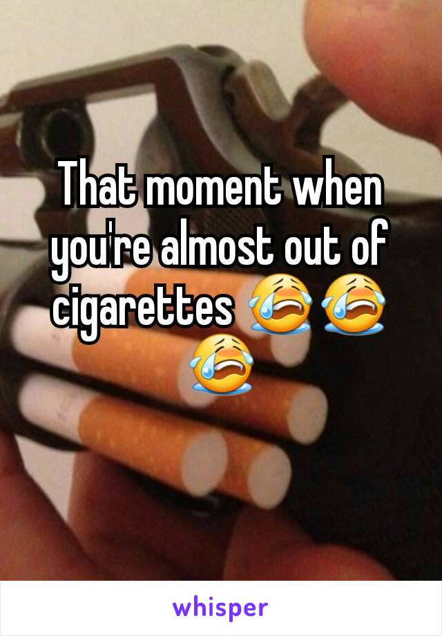 That moment when you're almost out of cigarettes 😭😭😭