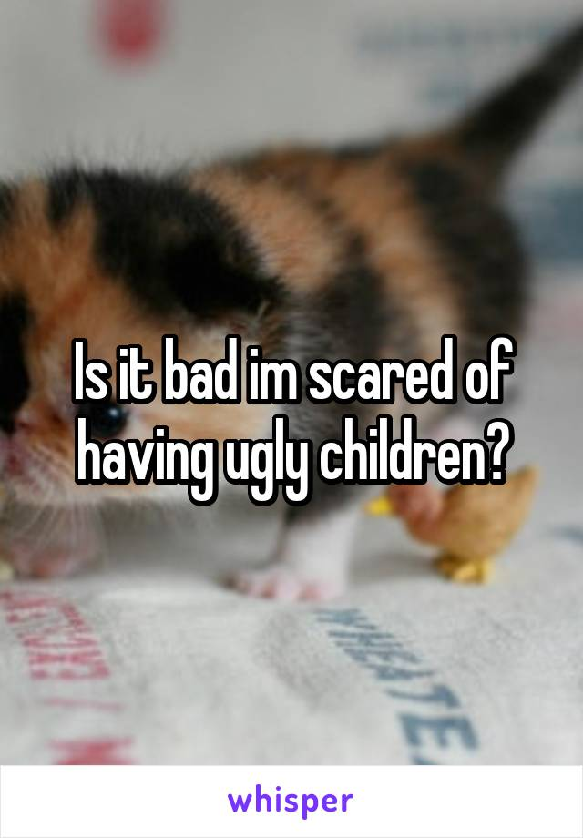 Is it bad im scared of having ugly children?