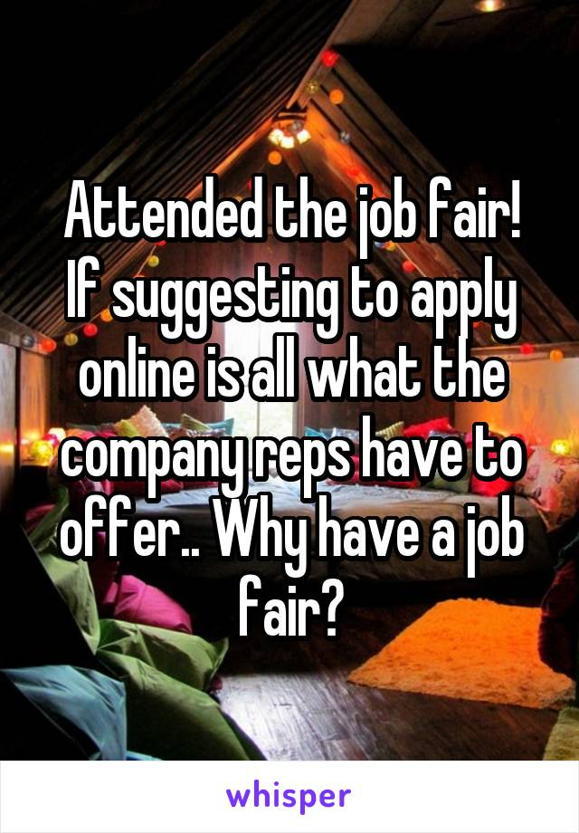 Attended the job fair! If suggesting to apply online is all what the company reps have to offer.. Why have a job fair?