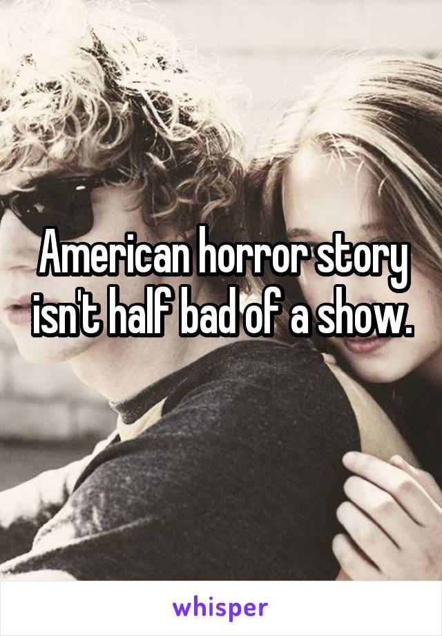 American horror story isn't half bad of a show.