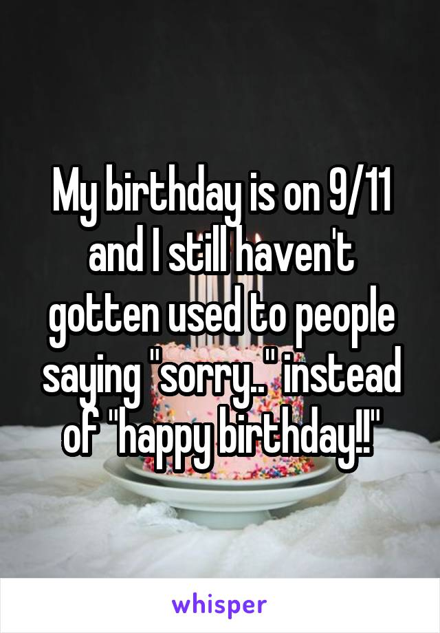 "My birthday is on 9/11 and I still haven't gotten used to people saying ""sorry.."" instead of ""happy birthday!!"""