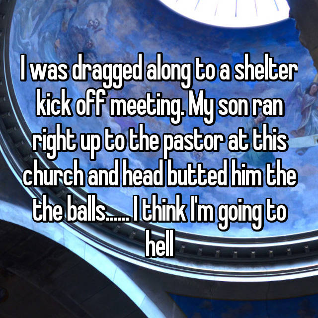 I was dragged along to a shelter kick off meeting. My son ran right up to the pastor at this church and head butted him the the balls...... I think I'm going to hell