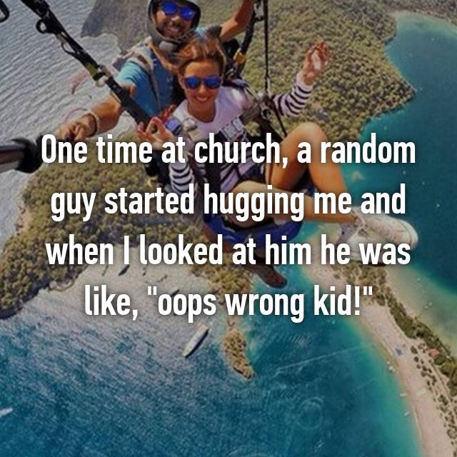 "One time at church, a random guy started hugging me and when I looked at him he was like, ""oops wrong kid!"" 😐"