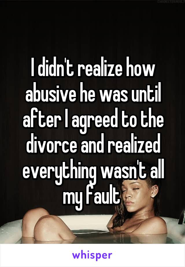 I didn't realize how abusive he was until after I agreed to the divorce and realized everything wasn't all my fault