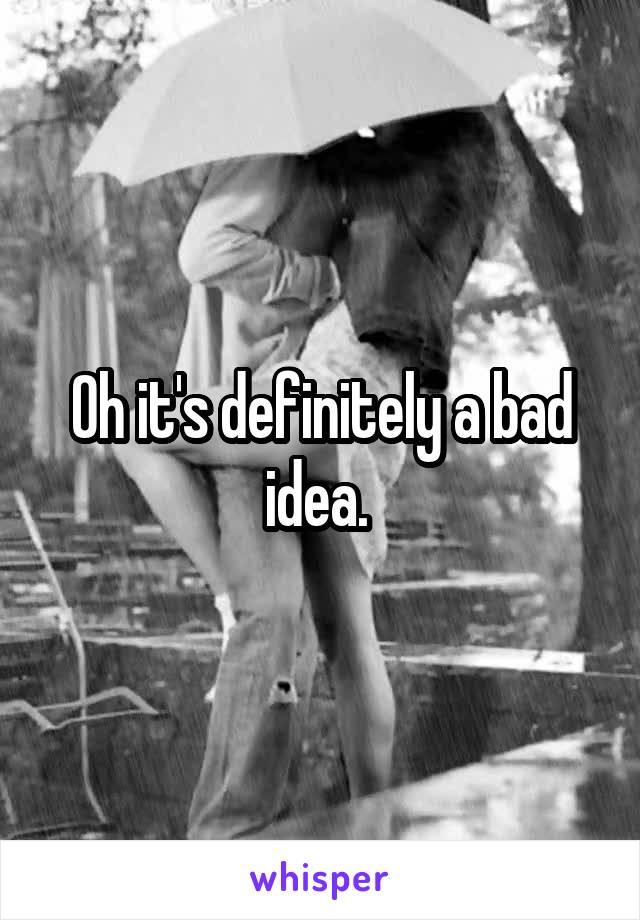 Oh it's definitely a bad idea.