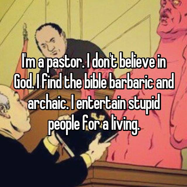 I'm a pastor. I don't believe in God. I find the bible barbaric and archaic. I entertain stupid people for a living.