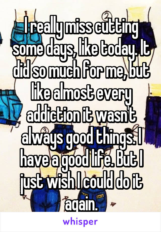 I really miss cutting some days, like today. It did so much for me, but like almost every addiction it wasn't always good things. I have a good life. But I just wish I could do it again.