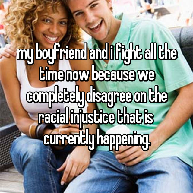 my boyfriend and i fight all the time now because we completely disagree on the racial injustice that is  currently happening.
