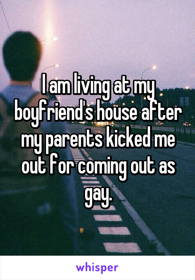 I am living at my boyfriend's house after my parents kicked me out for coming out as gay.