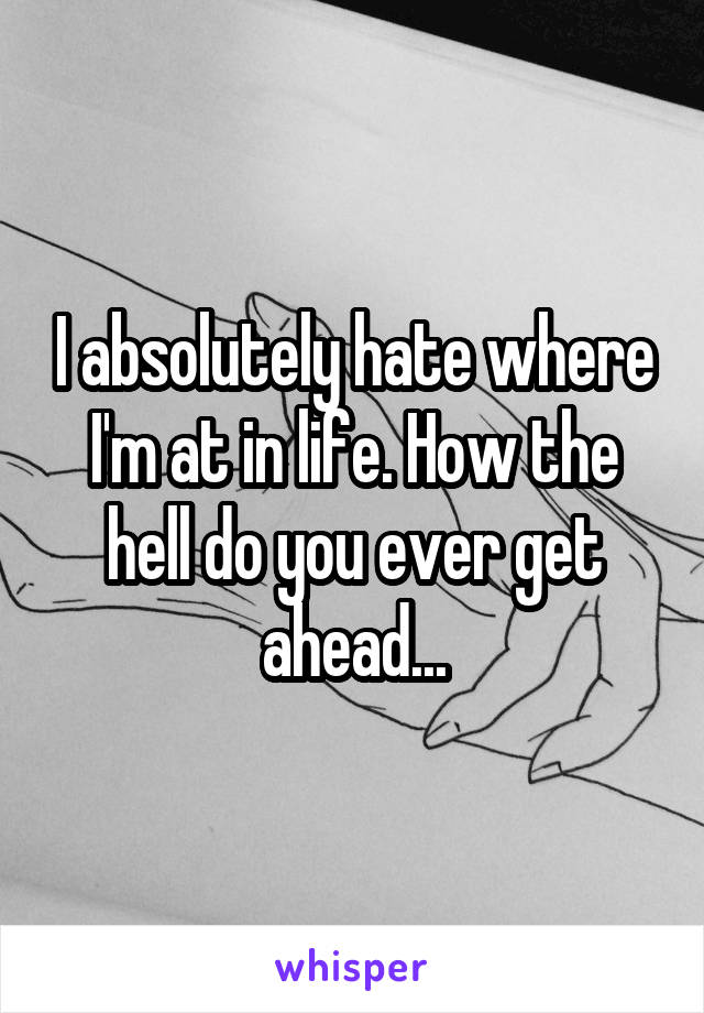 I absolutely hate where I'm at in life. How the hell do you ever get ahead...
