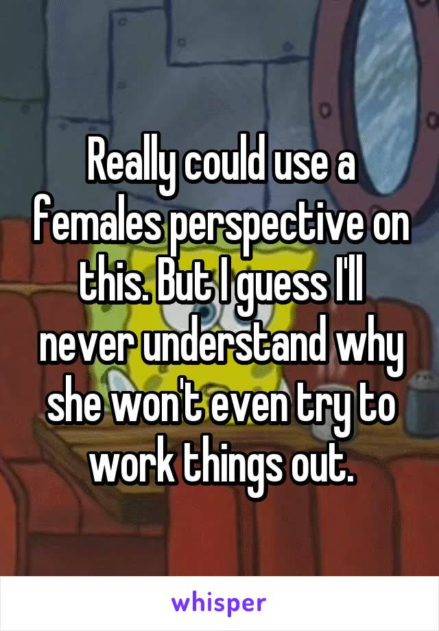 Really could use a females perspective on this. But I guess I'll never understand why she won't even try to work things out.