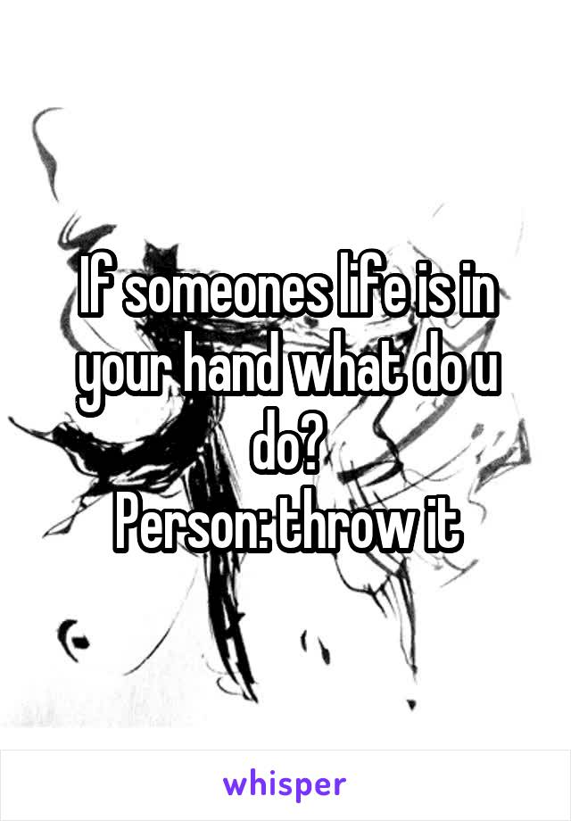 If someones life is in your hand what do u do? Person: throw it