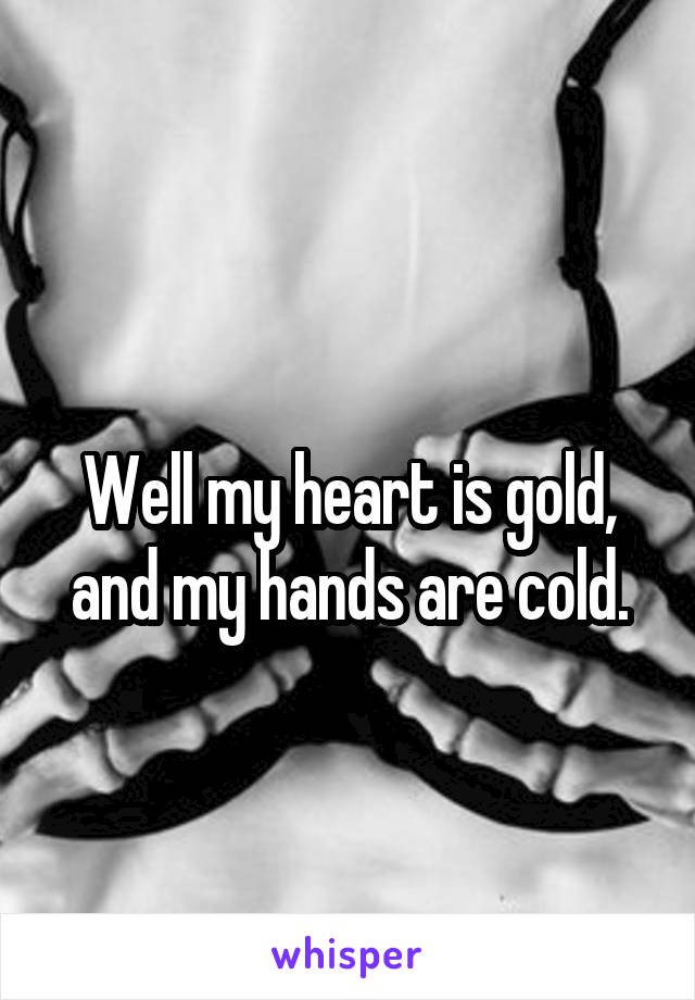 Well my heart is gold, and my hands are cold.