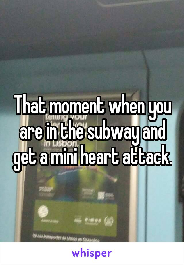 That moment when you are in the subway and get a mini heart attack.