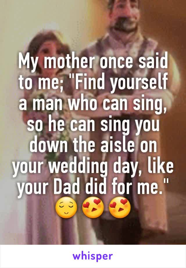 """My mother once said to me; """"Find yourself a man who can sing, so he can sing you down the aisle on your wedding day, like your Dad did for me."""" 😌😍😍"""