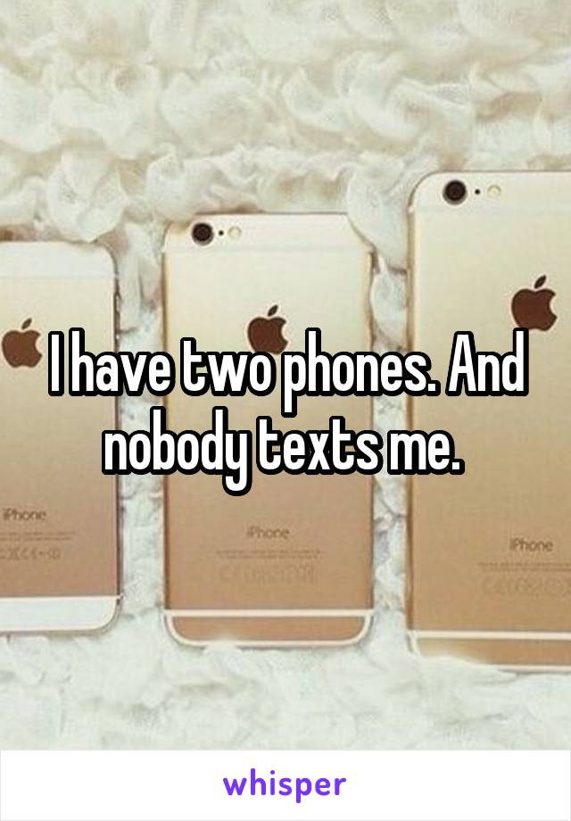 I have two phones. And nobody texts me.