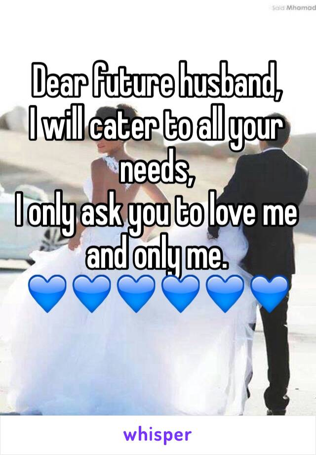 Dear future husband,  I will cater to all your needs,  I only ask you to love me and only me. 💙💙💙💙💙💙