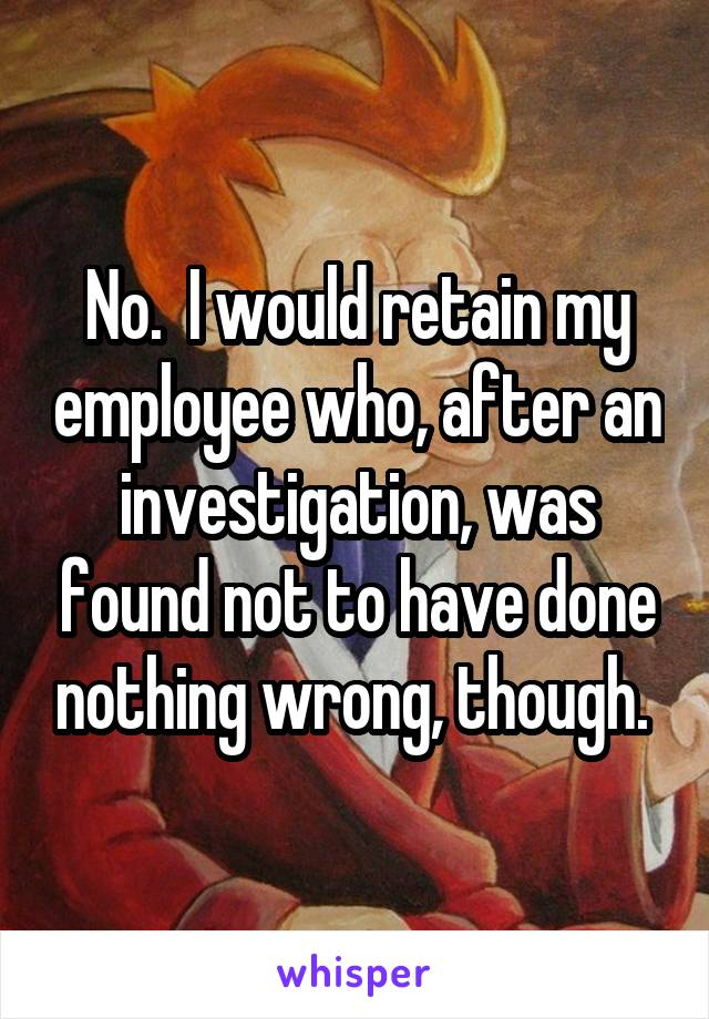 No.  I would retain my employee who, after an investigation, was found not to have done nothing wrong, though.