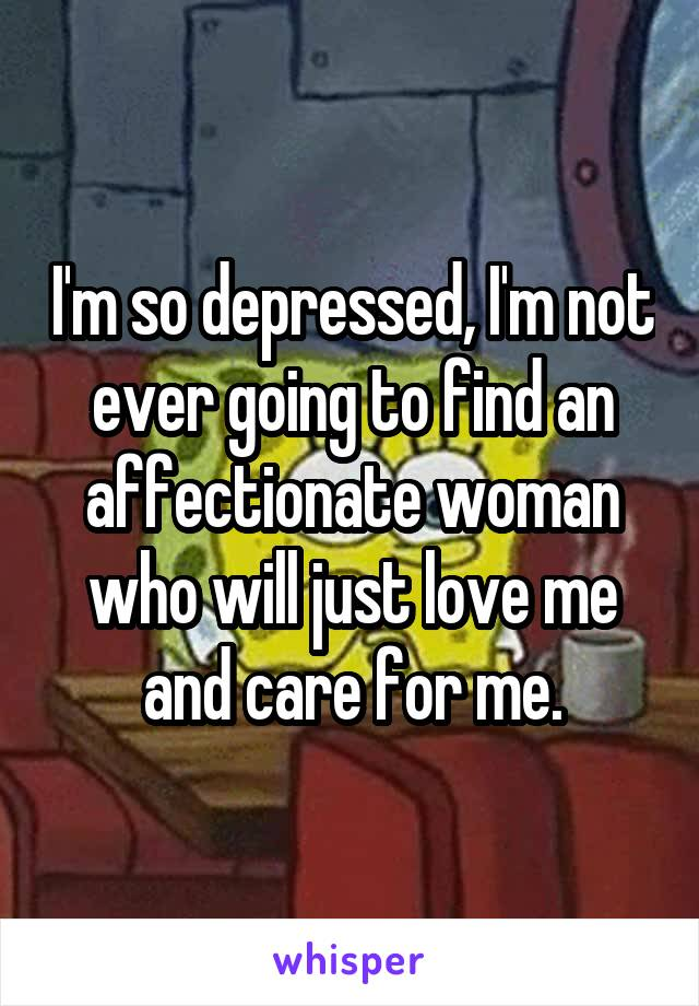 I'm so depressed, I'm not ever going to find an affectionate woman who will just love me and care for me.