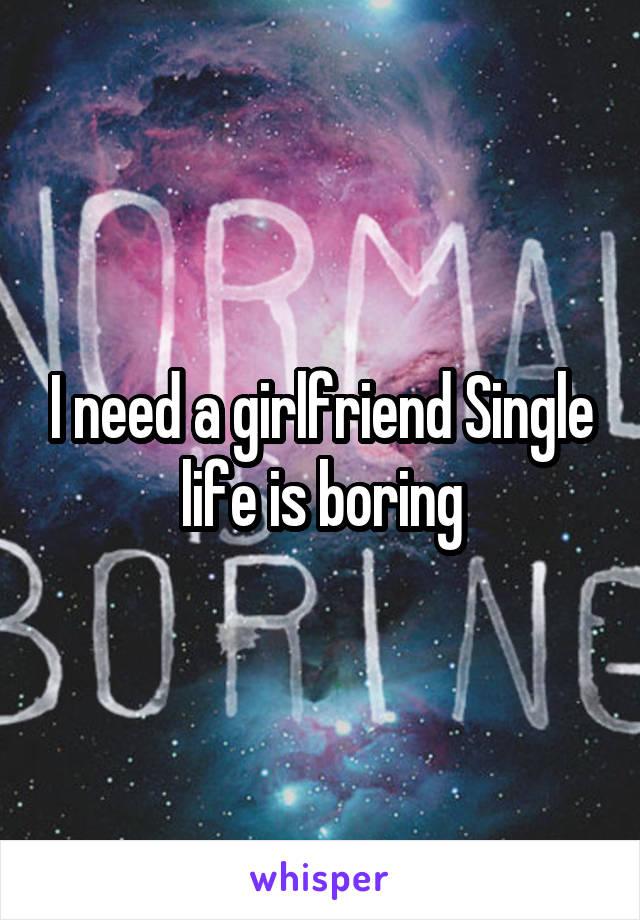 I need a girlfriend Single life is boring