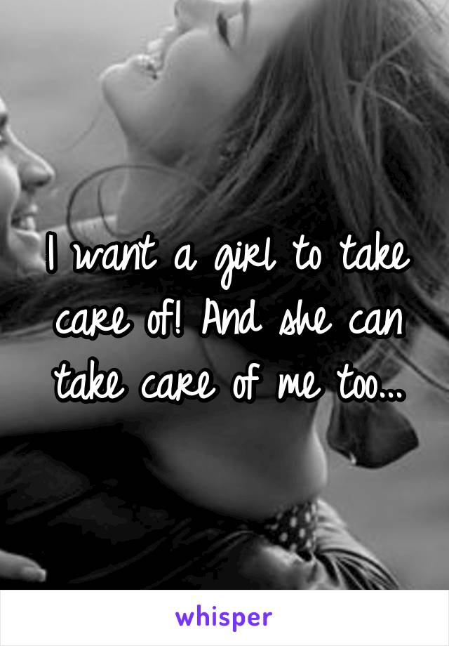 I want a girl to take care of! And she can take care of me too...