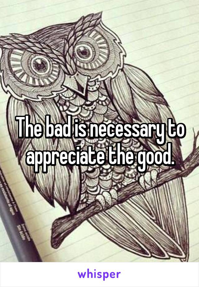 The bad is necessary to appreciate the good.