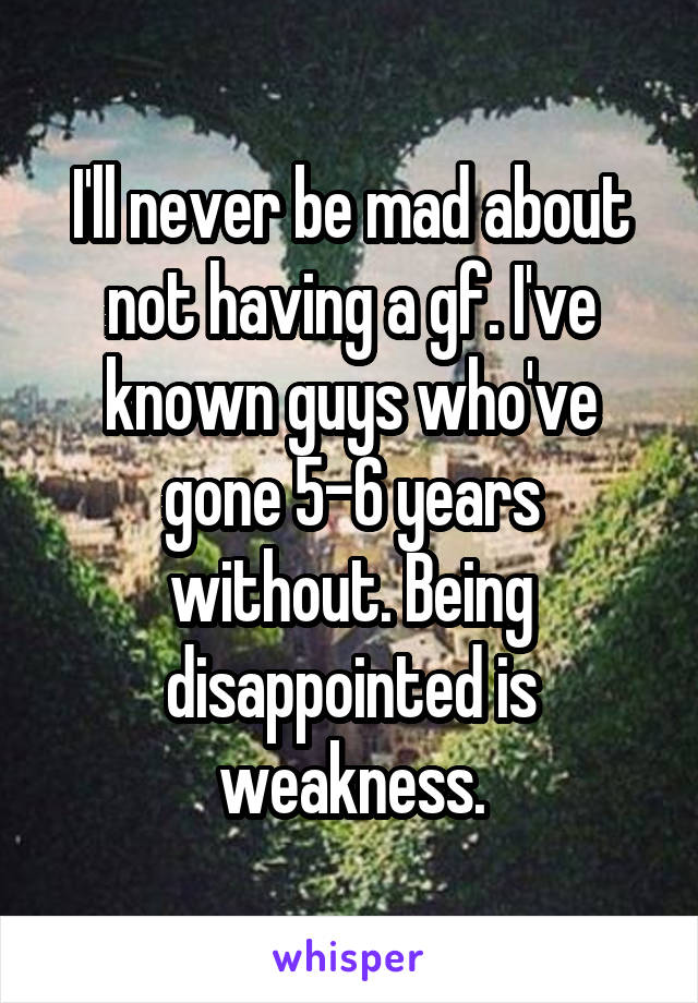 I'll never be mad about not having a gf. I've known guys who've gone 5-6 years without. Being disappointed is weakness.
