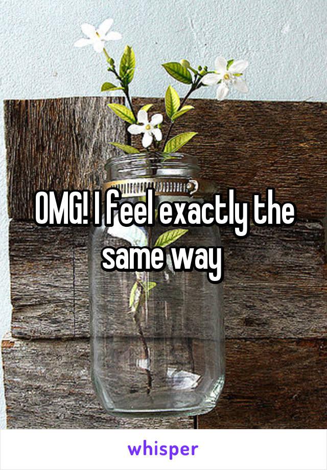 OMG! I feel exactly the same way