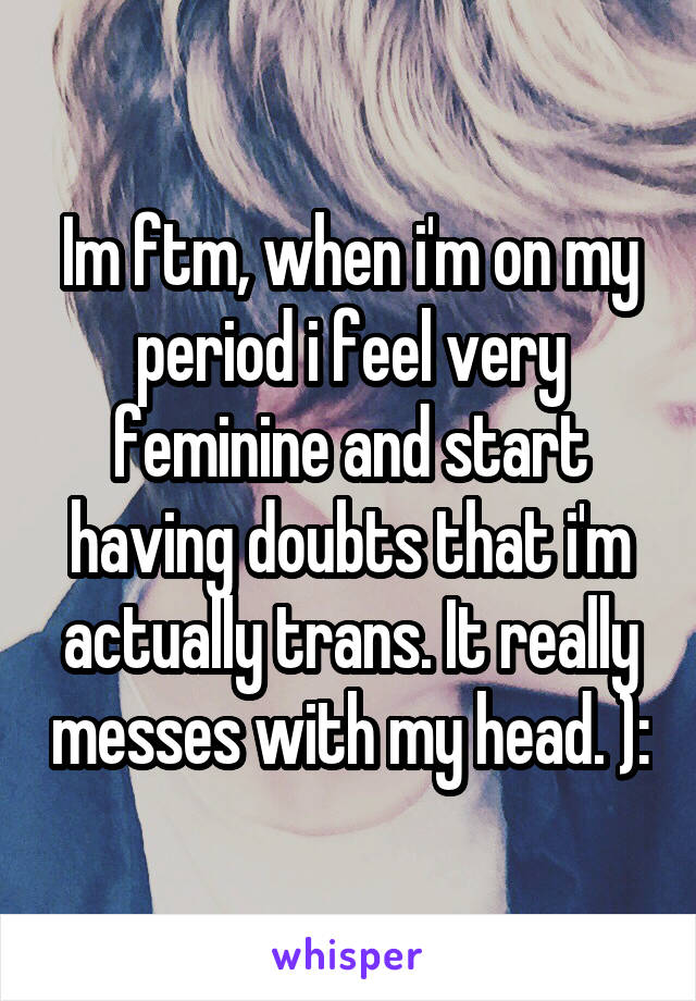 Im ftm, when i'm on my period i feel very feminine and start having doubts that i'm actually trans. It really messes with my head. ):
