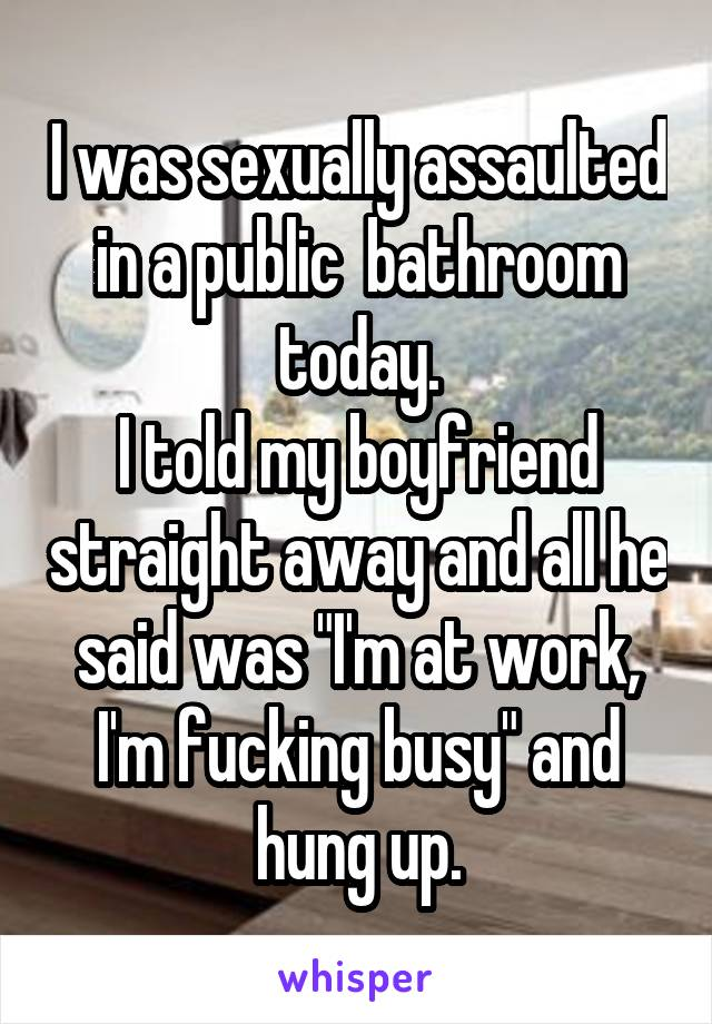 """I was sexually assaulted in a public  bathroom today. I told my boyfriend straight away and all he said was """"I'm at work, I'm fucking busy"""" and hung up."""