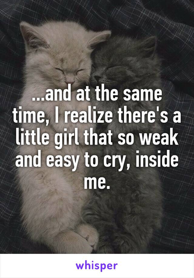 ...and at the same time, I realize there's a little girl that so weak and easy to cry, inside me.