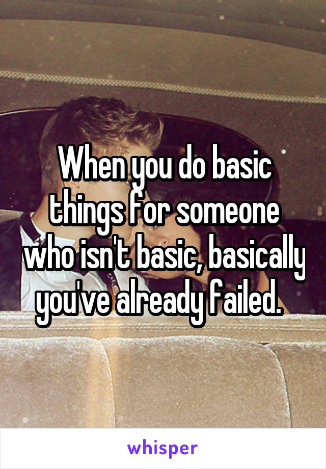When you do basic things for someone who isn't basic, basically you've already failed.