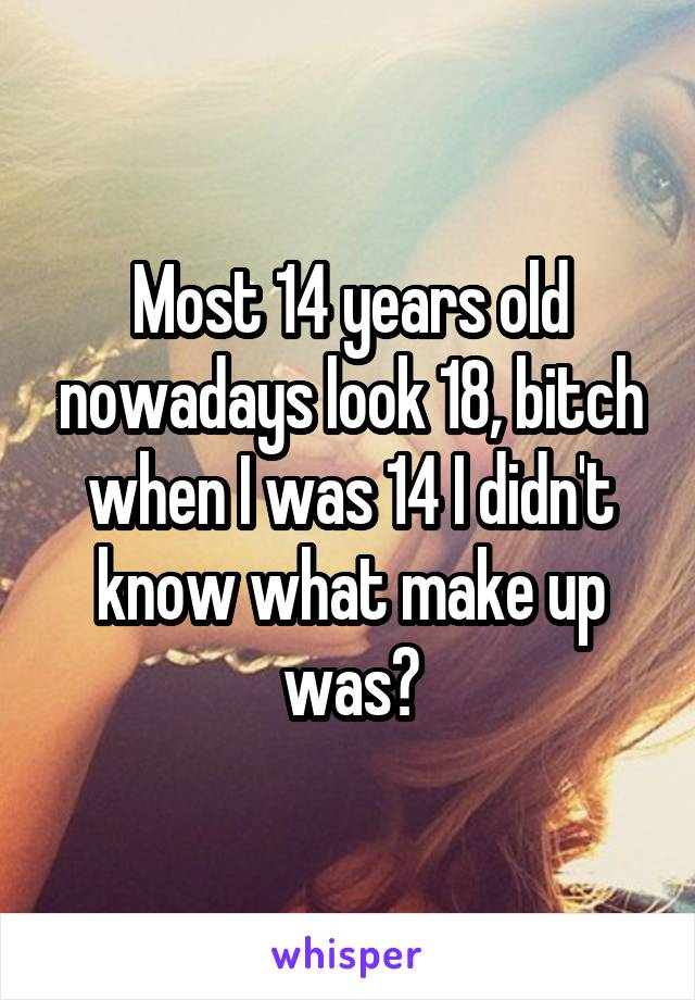 Most 14 years old nowadays look 18, bitch when I was 14 I didn't know what make up was😖