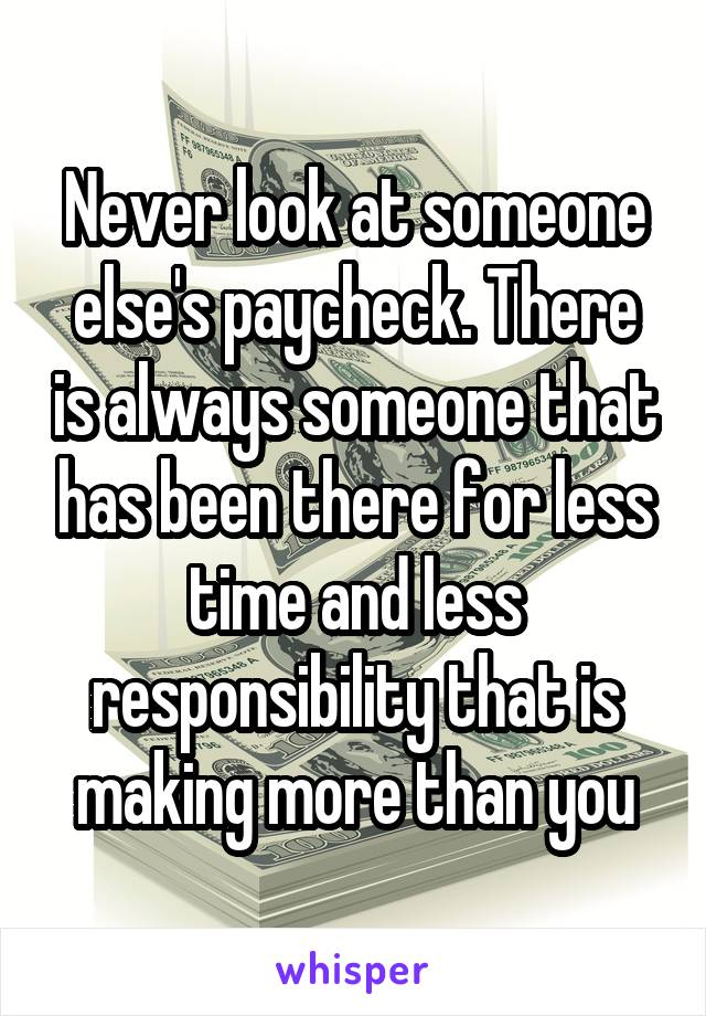Never look at someone else's paycheck. There is always someone that has been there for less time and less responsibility that is making more than you